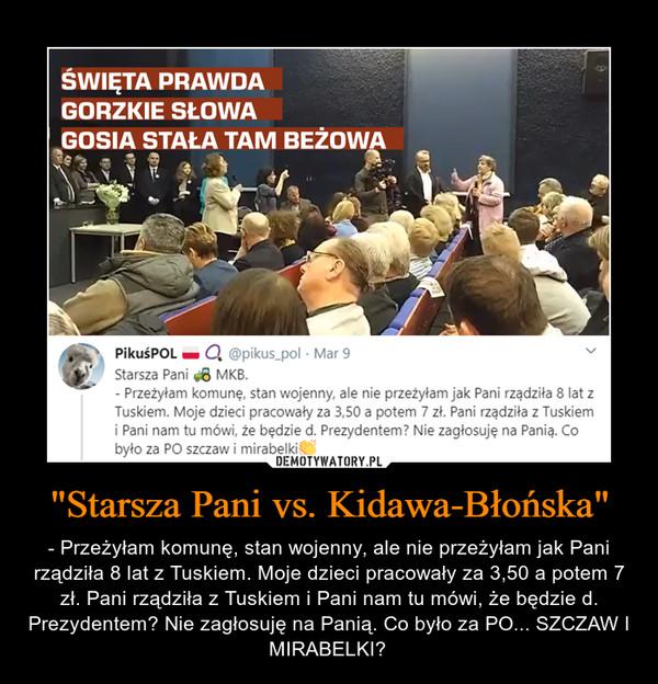 """""""Starsza Pani vs. Kidawa-Błońska"""" – - Przeżyłam komunę, stan wojenny, ale nie przeżyłam jak Pani rządziła 8 lat z Tuskiem. Moje dzieci pracowały za 3,50 a potem 7 zł. Pani rządziła z Tuskiem i Pani nam tu mówi, że będzie d. Prezydentem? Nie zagłosuję na Panią. Co było za PO... SZCZAW I MIRABELKI"""