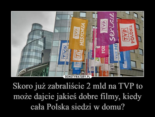 Skoro już zabraliście 2 mld na TVP to może dajcie jakieś dobre filmy, kiedy cała Polska siedzi w domu?