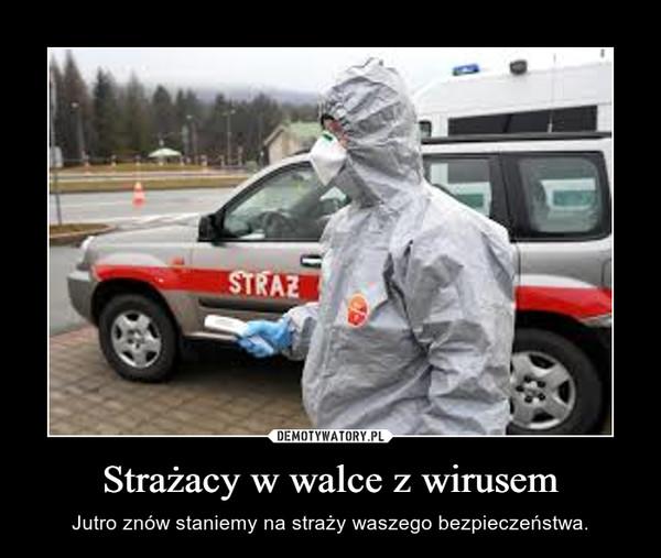 Strażacy w walce z wirusem – Jutro znów staniemy na straży waszego bezpieczeństwa.