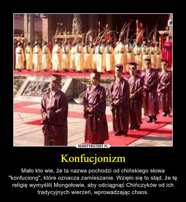 """Konfucjonizm – Mało kto wie, że ta nazwa pochodzi od chińskiego słowa """"konfuciong"""", które oznacza zamieszanie. Wzięło się to stąd, że tę religię wymyślili Mongołowie, aby odciągnąć Chińczyków od ich tradycyjnych wierzeń, wprowadzając chaos."""