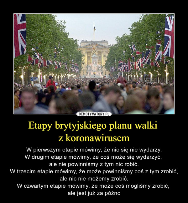 Etapy brytyjskiego planu walki z koronawirusem – W pierwszym etapie mówimy, że nic się nie wydarzy.W drugim etapie mówimy, że coś może się wydarzyć, ale nie powinniśmy z tym nic robić.W trzecim etapie mówimy, że może powinniśmy coś z tym zrobić, ale nic nie możemy zrobić.W czwartym etapie mówimy, że może coś mogliśmy zrobić, ale jest już za późno