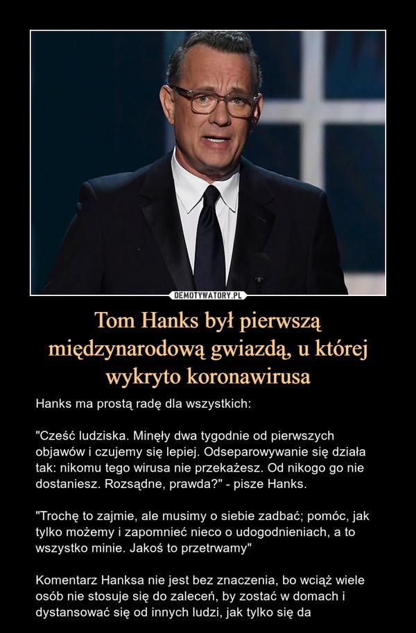 """Tom Hanks był pierwszą międzynarodową gwiazdą, u której wykryto koronawirusa – Hanks ma prostą radę dla wszystkich:""""Cześć ludziska. Minęły dwa tygodnie od pierwszych objawów i czujemy się lepiej. Odseparowywanie się działa tak: nikomu tego wirusa nie przekażesz. Od nikogo go nie dostaniesz. Rozsądne, prawda?"""" - pisze Hanks.""""Trochę to zajmie, ale musimy o siebie zadbać; pomóc, jak tylko możemy i zapomnieć nieco o udogodnieniach, a to wszystko minie. Jakoś to przetrwamy""""Komentarz Hanksa nie jest bez znaczenia, bo wciąż wiele osób nie stosuje się do zaleceń, by zostać w domach i dystansować się od innych ludzi, jak tylko się da"""