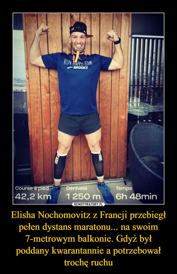 Elisha Nochomovitz z Francji przebiegł pełen dystans maratonu... na swoim 7-metrowym balkonie. Gdyż był poddany kwarantannie a potrzebował trochę ruchu –