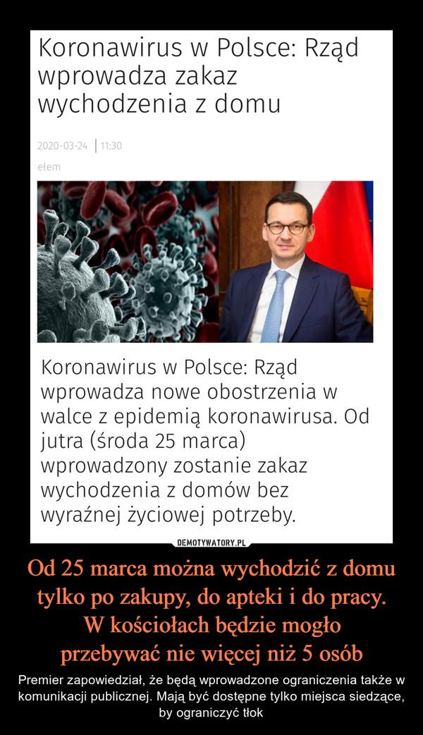 Od 25 marca można wychodzić z domu tylko po zakupy, do apteki i do pracy.W kościołach będzie mogłoprzebywać nie więcej niż 5 osób – Premier zapowiedział, że będą wprowadzone ograniczenia także w komunikacji publicznej. Mają być dostępne tylko miejsca siedzące, by ograniczyć tłok Koronawirus w Polsce: Rządwprowadza zakazwychodzenia z domu2020-03-24   11:30etemKoronawirus w Polsce: Rządwprowadza nowe obostrzenia wwalce z epidemią koronawirusa. Odjutra (środa 25 marca)wprowadzony zostanie zakazwychodzenia z domów bezwyraźnej życiowej potrzeby.