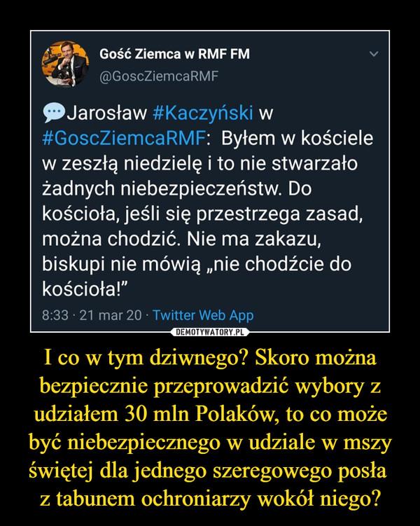 """I co w tym dziwnego? Skoro można bezpiecznie przeprowadzić wybory z udziałem 30 mln Polaków, to co może być niebezpiecznego w udziale w mszy świętej dla jednego szeregowego posła z tabunem ochroniarzy wokół niego? –  Gość z'emca w RMF FM v@GoscZiemcaRMF^Jarosław #Kaczyński w#GoscZiemcaRMF: Byłem w kościelew zeszłą niedzielę i to nie stwarzałożadnych niebezpieczeństw. Dokościoła, jeśli się przestrzega zasad,można chodzić. Nie ma zakazu,biskupi nie mówią """"nie chodźcie dokościoła!""""8:33 • 21 mar 20 • Twitter Web App"""