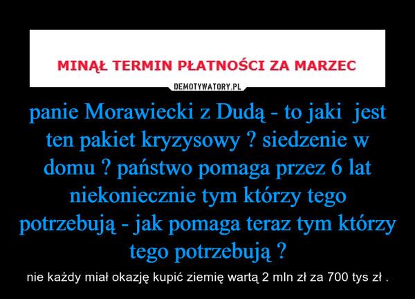 panie Morawiecki z Dudą - to jaki  jest ten pakiet kryzysowy ? siedzenie w domu ? państwo pomaga przez 6 lat niekoniecznie tym którzy tego potrzebują - jak pomaga teraz tym którzy tego potrzebują ? – nie każdy miał okazję kupić ziemię wartą 2 mln zł za 700 tys zł .