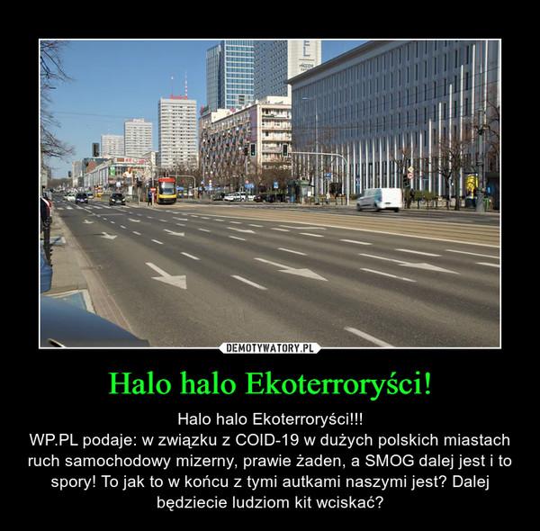 Halo halo Ekoterroryści! – Halo halo Ekoterroryści!!!WP.PL podaje: w związku z COID-19 w dużych polskich miastach ruch samochodowy mizerny, prawie żaden, a SMOG dalej jest i to spory! To jak to w końcu z tymi autkami naszymi jest? Dalej będziecie ludziom kit wciskać?