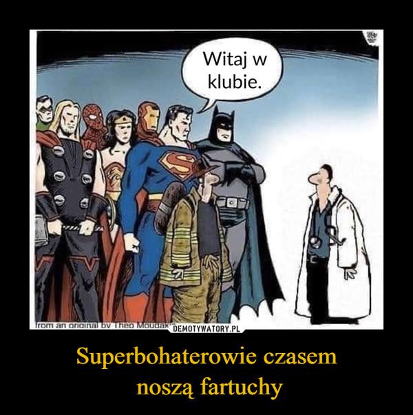 Superbohaterowie czasem noszą fartuchy –  Witaj w klubie.