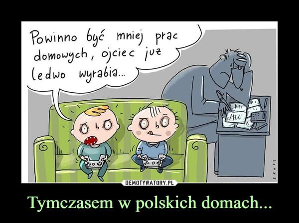 Tymczasem w polskich domach... –  Powinno być mniej prac domowych, ojciec już ledwo wyrabia...