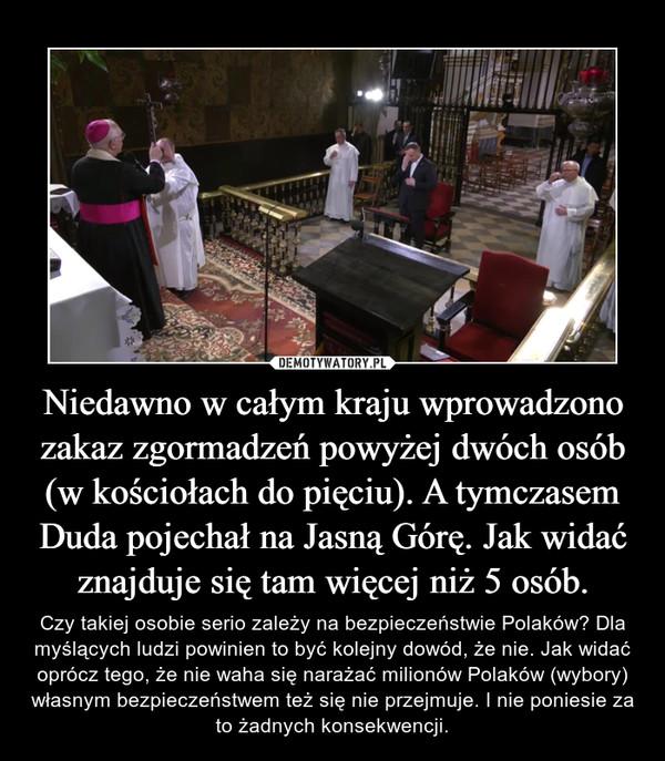 Niedawno w całym kraju wprowadzono zakaz zgormadzeń powyżej dwóch osób (w kościołach do pięciu). A tymczasem Duda pojechał na Jasną Górę. Jak widać znajduje się tam więcej niż 5 osób. – Czy takiej osobie serio zależy na bezpieczeństwie Polaków? Dla myślących ludzi powinien to być kolejny dowód, że nie. Jak widać oprócz tego, że nie waha się narażać milionów Polaków (wybory) własnym bezpieczeństwem też się nie przejmuje. I nie poniesie za to żadnych konsekwencji.