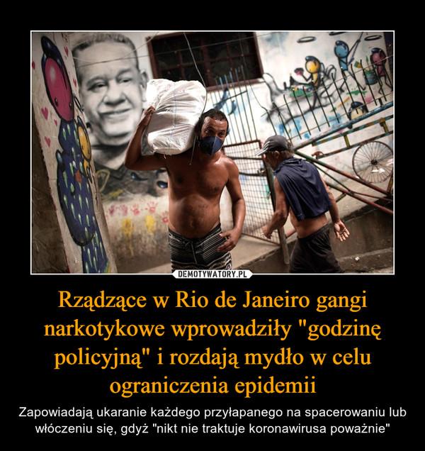 """Rządzące w Rio de Janeiro gangi narkotykowe wprowadziły """"godzinę policyjną"""" i rozdają mydło w celu ograniczenia epidemii – Zapowiadają ukaranie każdego przyłapanego na spacerowaniu lub włóczeniu się, gdyż """"nikt nie traktuje koronawirusa poważnie"""""""