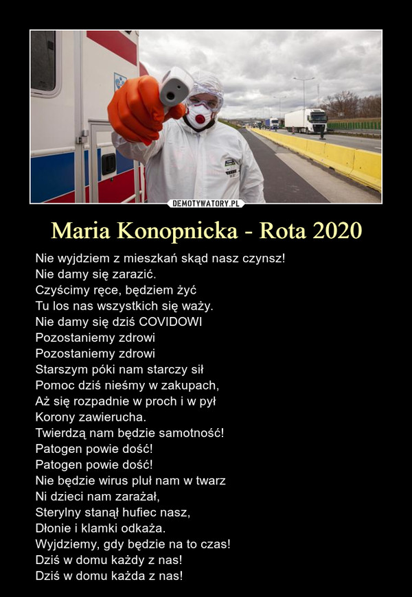 Maria Konopnicka - Rota 2020 – Nie wyjdziem z mieszkań skąd nasz czynsz!Nie damy się zarazić.Czyścimy ręce, będziem żyćTu los nas wszystkich się waży.Nie damy się dziś COVIDOWIPozostaniemy zdrowiPozostaniemy zdrowiStarszym póki nam starczy siłPomoc dziś nieśmy w zakupach,Aż się rozpadnie w proch i w pyłKorony zawierucha.Twierdzą nam będzie samotność!Patogen powie dość!Patogen powie dość!Nie będzie wirus pluł nam w twarzNi dzieci nam zarażał,Sterylny stanął hufiec nasz,Dłonie i klamki odkaża.Wyjdziemy, gdy będzie na to czas!Dziś w domu każdy z nas!Dziś w domu każda z nas!