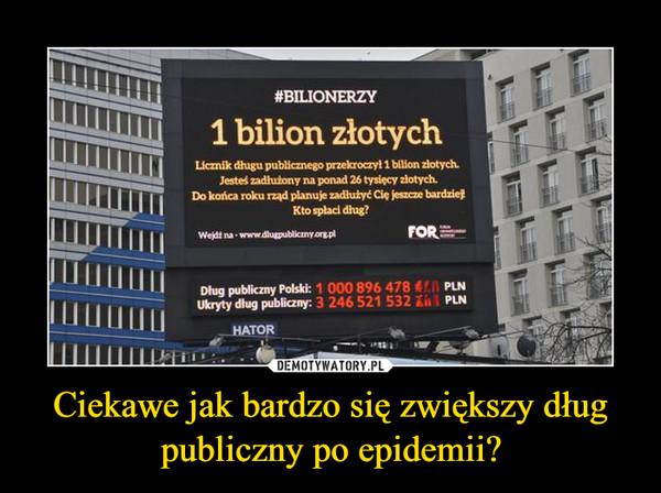 Ciekawe jak bardzo się zwiększy dług publiczny po epidemii? –