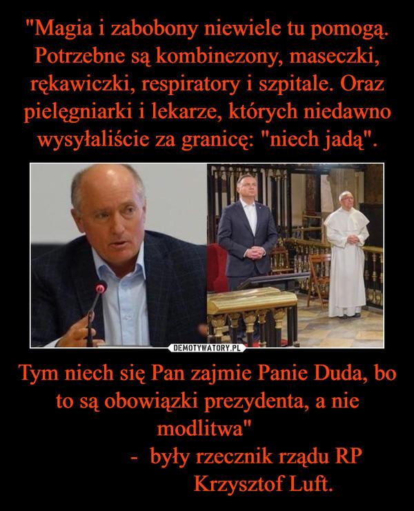 """Tym niech się Pan zajmie Panie Duda, bo to są obowiązki prezydenta, a nie modlitwa""""               -  były rzecznik rządu RP                    Krzysztof Luft. –"""