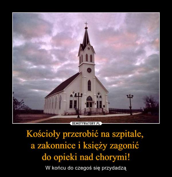 Kościoły przerobić na szpitale, a zakonnice i księży zagonić do opieki nad chorymi! – W końcu do czegoś się przydadzą
