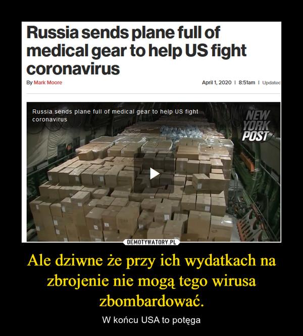 Ale dziwne że przy ich wydatkach na zbrojenie nie mogą tego wirusa zbombardować. – W końcu USA to potęga