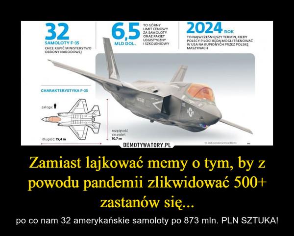 Zamiast lajkować memy o tym, by z powodu pandemii zlikwidować 500+ zastanów się... – po co nam 32 amerykańskie samoloty po 873 mln. PLN SZTUKA!