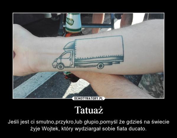 Tatuaż – Jeśli jest ci smutno,przykro,lub głupio,pomyśl że gdzieś na świecie żyje Wojtek, który wydziargał sobie fiata ducato.