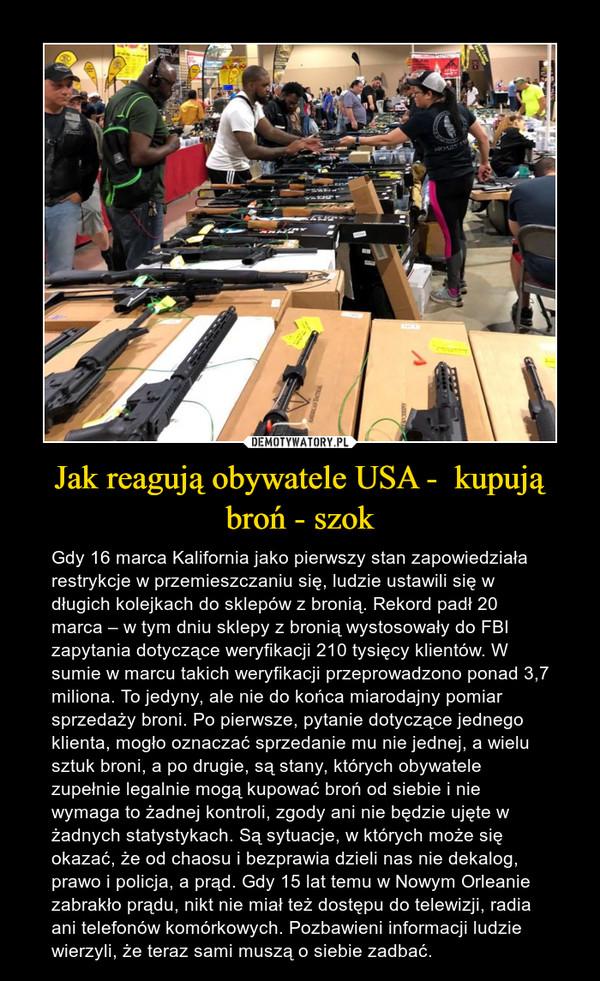 Jak reagują obywatele USA -  kupują broń - szok – Gdy 16 marca Kalifornia jako pierwszy stan zapowiedziała restrykcje w przemieszczaniu się, ludzie ustawili się w długich kolejkach do sklepów z bronią. Rekord padł 20 marca – w tym dniu sklepy z bronią wystosowały do FBI zapytania dotyczące weryfikacji 210 tysięcy klientów. W sumie w marcu takich weryfikacji przeprowadzono ponad 3,7 miliona. To jedyny, ale nie do końca miarodajny pomiar sprzedaży broni. Po pierwsze, pytanie dotyczące jednego klienta, mogło oznaczać sprzedanie mu nie jednej, a wielu sztuk broni, a po drugie, są stany, których obywatele zupełnie legalnie mogą kupować broń od siebie i nie wymaga to żadnej kontroli, zgody ani nie będzie ujęte w żadnych statystykach. Są sytuacje, w których może się okazać, że od chaosu i bezprawia dzieli nas nie dekalog, prawo i policja, a prąd. Gdy 15 lat temu w Nowym Orleanie zabrakło prądu, nikt nie miał też dostępu do telewizji, radia ani telefonów komórkowych. Pozbawieni informacji ludzie wierzyli, że teraz sami muszą o siebie zadbać.