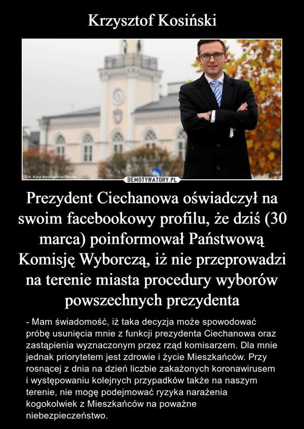 Prezydent Ciechanowa oświadczył na swoim facebookowy profilu, że dziś (30 marca) poinformował Państwową Komisję Wyborczą, iż nie przeprowadzi na terenie miasta procedury wyborów powszechnych prezydenta – - Mam świadomość, iż taka decyzja może spowodować próbę usunięcia mnie z funkcji prezydenta Ciechanowa oraz zastąpienia wyznaczonym przez rząd komisarzem. Dla mnie jednak priorytetem jest zdrowie i życie Mieszkańców. Przy rosnącej z dnia na dzień liczbie zakażonych koronawirusem i występowaniu kolejnych przypadków także na naszym terenie, nie mogę podejmować ryzyka narażenia kogokolwiek z Mieszkańców na poważne niebezpieczeństwo.