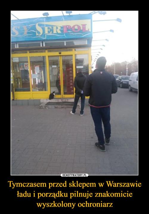 Tymczasem przed sklepem w Warszawie ładu i porządku pilnuje znakomicie wyszkolony ochroniarz