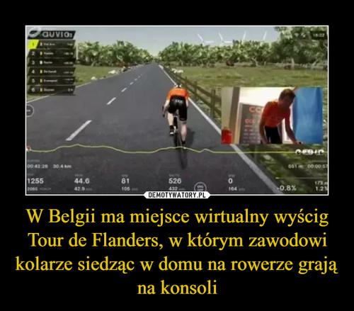 W Belgii ma miejsce wirtualny wyścig Tour de Flanders, w którym zawodowi kolarze siedząc w domu na rowerze grają na konsoli