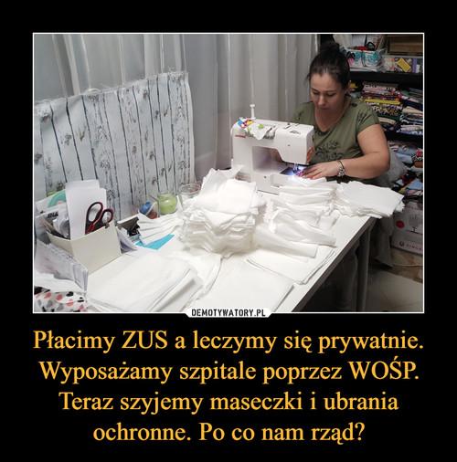 Płacimy ZUS a leczymy się prywatnie. Wyposażamy szpitale poprzez WOŚP. Teraz szyjemy maseczki i ubrania ochronne. Po co nam rząd?