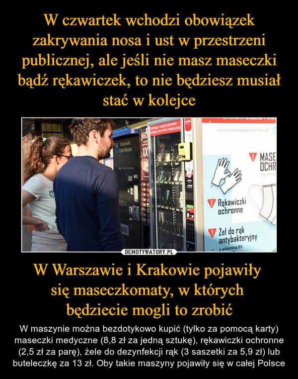 W Warszawie i Krakowie pojawiły się maseczkomaty, w których będziecie mogli to zrobić – W maszynie można bezdotykowo kupić (tylko za pomocą karty) maseczki medyczne (8,8 zł za jedną sztukę), rękawiczki ochronne (2,5 zł za parę), żele do dezynfekcji rąk (3 saszetki za 5,9 zł) lub buteleczkę za 13 zł. Oby takie maszyny pojawiły się w całej Polsce