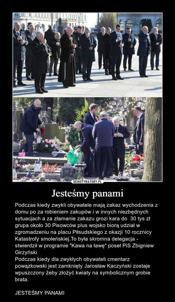"""Jesteśmy panami – Podczas kiedy zwykli obywatele mają zakaz wychodzenia z domu po za robieniem zakupów i w innych niezbędnych sytuacjach a za złamanie zakazu grozi kara do  30 tys zł grupa około 30 Pisowców plus wojsko biorą udział w zgromadzeniu na placu Piłsudskiego z okazji 10 rocznicy Katastrofy smoleńskiej.To była skromna delegacja - stwierdził w programie """"Kawa na ławę"""" poseł PiS Zbigniew GirzyńskiPodczas kiedy dla zwykłych obywateli cmentarz powązkowski jest zamknięty Jarosław Kaczyński zostaje wpuszczony żeby złożyć kwiaty na symbolicznym grobie brata.JESTEŚMY PANAMI"""