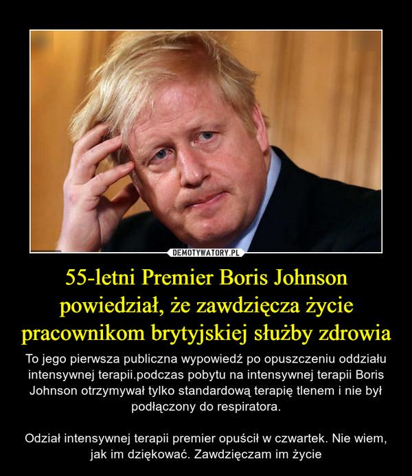 55-letni Premier Boris Johnson powiedział, że zawdzięcza życie pracownikom brytyjskiej służby zdrowia – To jego pierwsza publiczna wypowiedź po opuszczeniu oddziału intensywnej terapii.podczas pobytu na intensywnej terapii Boris Johnson otrzymywał tylko standardową terapię tlenem i nie był podłączony do respiratora.Odział intensywnej terapii premier opuścił w czwartek. Nie wiem, jak im dziękować. Zawdzięczam im życie