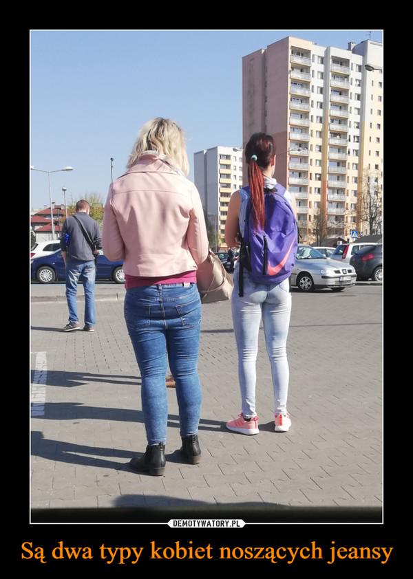 Są dwa typy kobiet noszących jeansy –