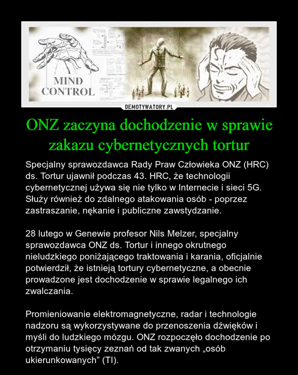"""ONZ zaczyna dochodzenie w sprawie zakazu cybernetycznych tortur – Specjalny sprawozdawca Rady Praw Człowieka ONZ (HRC) ds. Tortur ujawnił podczas 43. HRC, że technologii cybernetycznej używa się nie tylko w Internecie i sieci 5G. Służy również do zdalnego atakowania osób - poprzez zastraszanie, nękanie i publiczne zawstydzanie. 28 lutego w Genewie profesor Nils Melzer, specjalny sprawozdawca ONZ ds. Tortur i innego okrutnego nieludzkiego poniżającego traktowania i karania, oficjalnie potwierdził, że istnieją tortury cybernetyczne, a obecnie prowadzone jest dochodzenie w sprawie legalnego ich zwalczania.Promieniowanie elektromagnetyczne, radar i technologie nadzoru są wykorzystywane do przenoszenia dźwięków i myśli do ludzkiego mózgu. ONZ rozpoczęło dochodzenie po otrzymaniu tysięcy zeznań od tak zwanych """"osób ukierunkowanych"""" (TI)."""