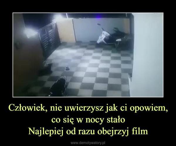 Człowiek, nie uwierzysz jak ci opowiem, co się w nocy stałoNajlepiej od razu obejrzyj film –