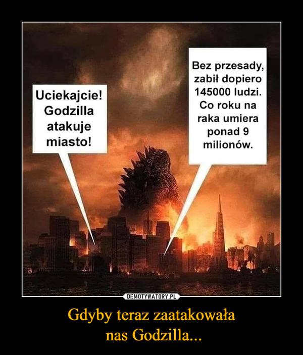 Gdyby teraz zaatakowała nas Godzilla... –
