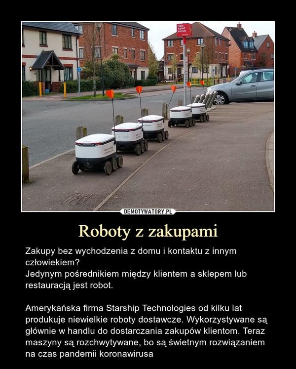Roboty z zakupami – Zakupy bez wychodzenia z domu i kontaktu z innym człowiekiem?Jedynym pośrednikiem między klientem a sklepem lub restauracją jest robot.Amerykańska firma Starship Technologies od kilku lat produkuje niewielkie roboty dostawcze. Wykorzystywane są głównie w handlu do dostarczania zakupów klientom. Teraz maszyny są rozchwytywane, bo są świetnym rozwiązaniem na czas pandemii koronawirusa Zakupy bez wychodzenia z domu i kontaktu z innym człowiekiem?Jedynym pośrednikiem między klientem a sklepem lub restauracją jest robot.Amerykańska firma Starship Technologies od kilku lat produkuje niewielkie roboty dostawcze. Wykorzystywane są głównie w handlu do dostarczania zakupów klientom. Teraz maszyny są rozchwytywane, bo są świetnym rozwiązaniem na czas pandemii koronawirusa