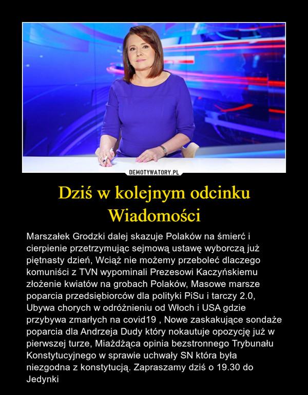 Dziś w kolejnym odcinku Wiadomości – Marszałek Grodzki dalej skazuje Polaków na śmierć i cierpienie przetrzymując sejmową ustawę wyborczą już piętnasty dzień, Wciąż nie możemy przeboleć dlaczego komuniści z TVN wypominali Prezesowi Kaczyńskiemu złożenie kwiatów na grobach Polaków, Masowe marsze poparcia przedsiębiorców dla polityki PiSu i tarczy 2.0, Ubywa chorych w odróżnieniu od Włoch i USA gdzie przybywa zmarłych na covid19 , Nowe zaskakujące sondaże poparcia dla Andrzeja Dudy który nokautuje opozycję już w pierwszej turze, Miażdżąca opinia bezstronnego Trybunału Konstytucyjnego w sprawie uchwały SN która była niezgodna z konstytucją. Zapraszamy dziś o 19.30 do Jedynki