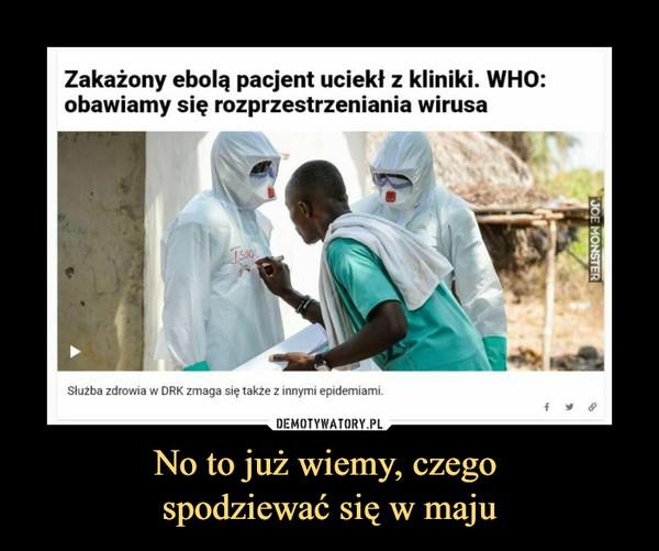 No to już wiemy, czego spodziewać się w maju –  Zakażony ebolą pacjent uciekł z kliniki. WHO:obawiamy się rozprzestrzeniania wirusaISo0Slużba zdrowia w DRK zmaga się także z innymi epidemiami.JOE MONSTER