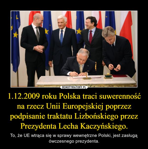 1.12.2009 roku Polska traci suwerenność na rzecz Unii Europejskiej poprzez podpisanie traktatu Lizbońskiego przez Prezydenta Lecha Kaczyńskiego. – To, że UE wtrąca się w sprawy wewnętrzne Polski, jest zasługą ówczesnego prezydenta.