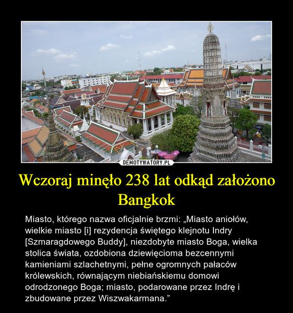 """Wczoraj minęło 238 lat odkąd założono Bangkok – Miasto, którego nazwa oficjalnie brzmi: """"Miasto aniołów, wielkie miasto [i] rezydencja świętego klejnotu Indry [Szmaragdowego Buddy], niezdobyte miasto Boga, wielka stolica świata, ozdobiona dziewięcioma bezcennymi kamieniami szlachetnymi, pełne ogromnych pałaców królewskich, równającym niebiańskiemu domowi odrodzonego Boga; miasto, podarowane przez Indrę i zbudowane przez Wiszwakarmana."""""""