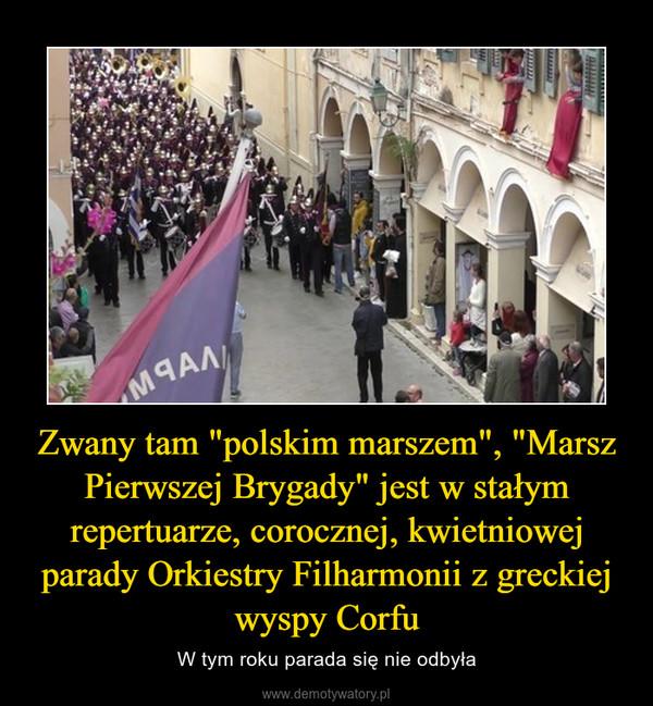 """Zwany tam """"polskim marszem"""", """"Marsz Pierwszej Brygady"""" jest w stałym repertuarze, corocznej, kwietniowej parady Orkiestry Filharmonii z greckiej wyspy Corfu – W tym roku parada się nie odbyła"""