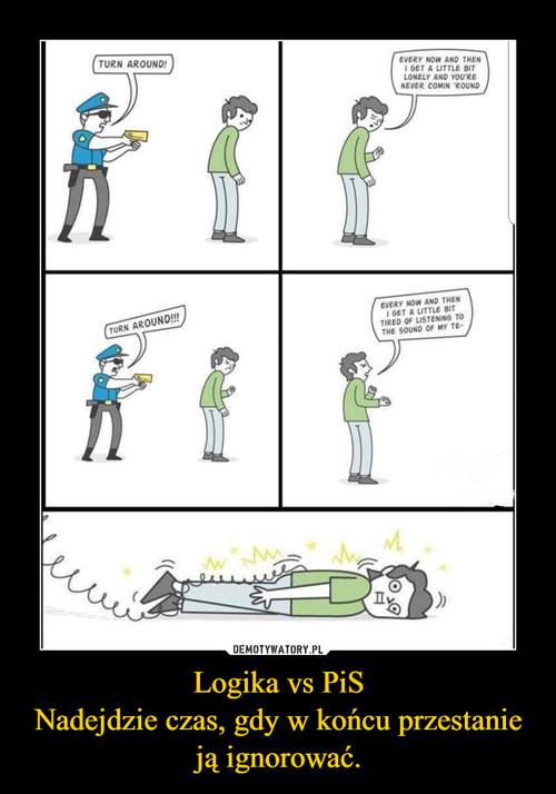 Logika vs PiS Nadejdzie czas, gdy w końcu przestanie ją ignorować.