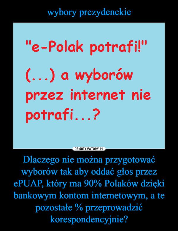 Dlaczego nie można przygotować wyborów tak aby oddać głos przez ePUAP, który ma 90% Polaków dzięki bankowym kontom internetowym, a te pozostałe % przeprowadzić korespondencyjnie? –