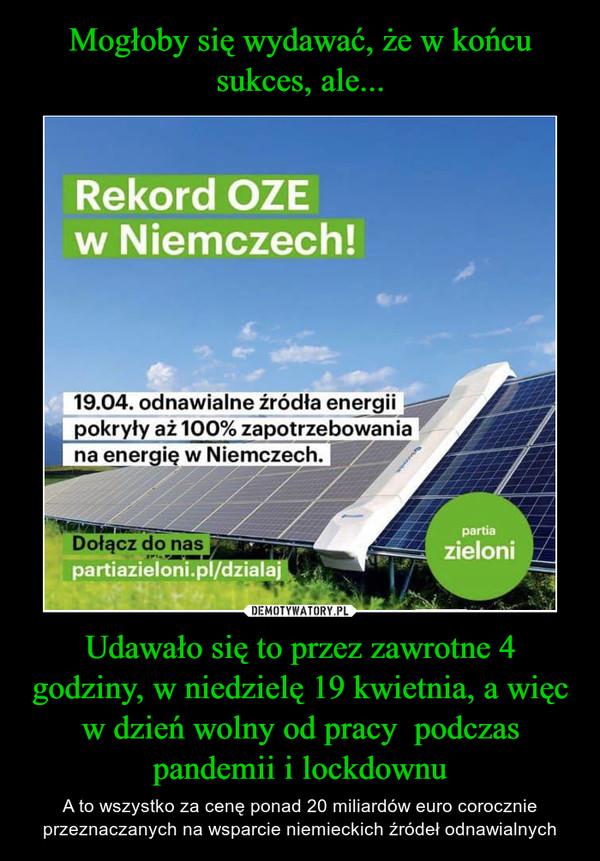 Udawało się to przez zawrotne 4 godziny, w niedzielę 19 kwietnia, a więc w dzień wolny od pracy  podczas pandemii i lockdownu – A to wszystko za cenę ponad 20 miliardów euro corocznie przeznaczanych na wsparcie niemieckich źródeł odnawialnych Rekord OZE w Niemczech. Zieloni, zapotrzebowanie energii 100%