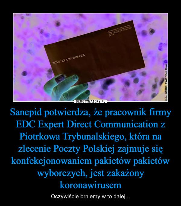 Sanepid potwierdza, że pracownik firmy EDC Expert Direct Communication z Piotrkowa Trybunalskiego, która na zlecenie Poczty Polskiej zajmuje się konfekcjonowaniem pakietów pakietów wyborczych, jest zakażony koronawirusem – Oczywiście brniemy w to dalej...