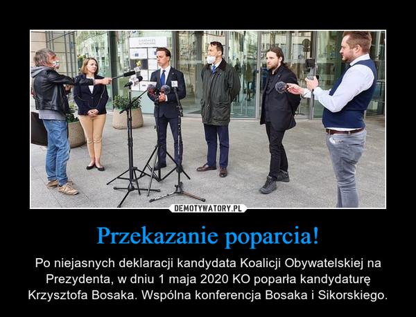 Przekazanie poparcia! – Po niejasnych deklaracji kandydata Koalicji Obywatelskiej na Prezydenta, w dniu 1 maja 2020 KO poparła kandydaturę Krzysztofa Bosaka. Wspólna konferencja Bosaka i Sikorskiego.