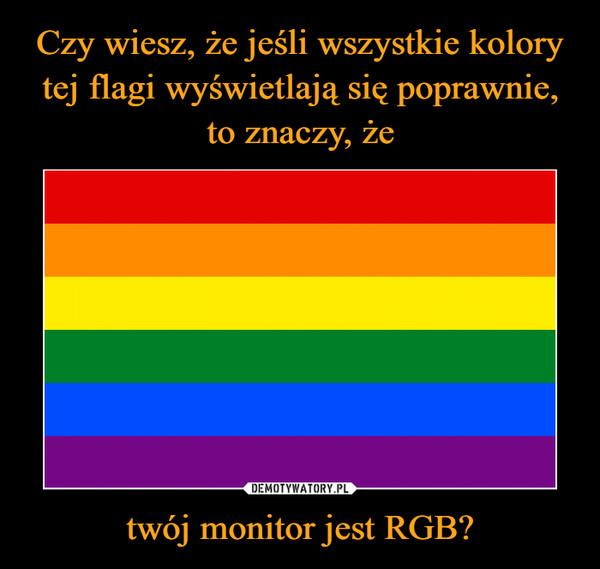 twój monitor jest RGB? –