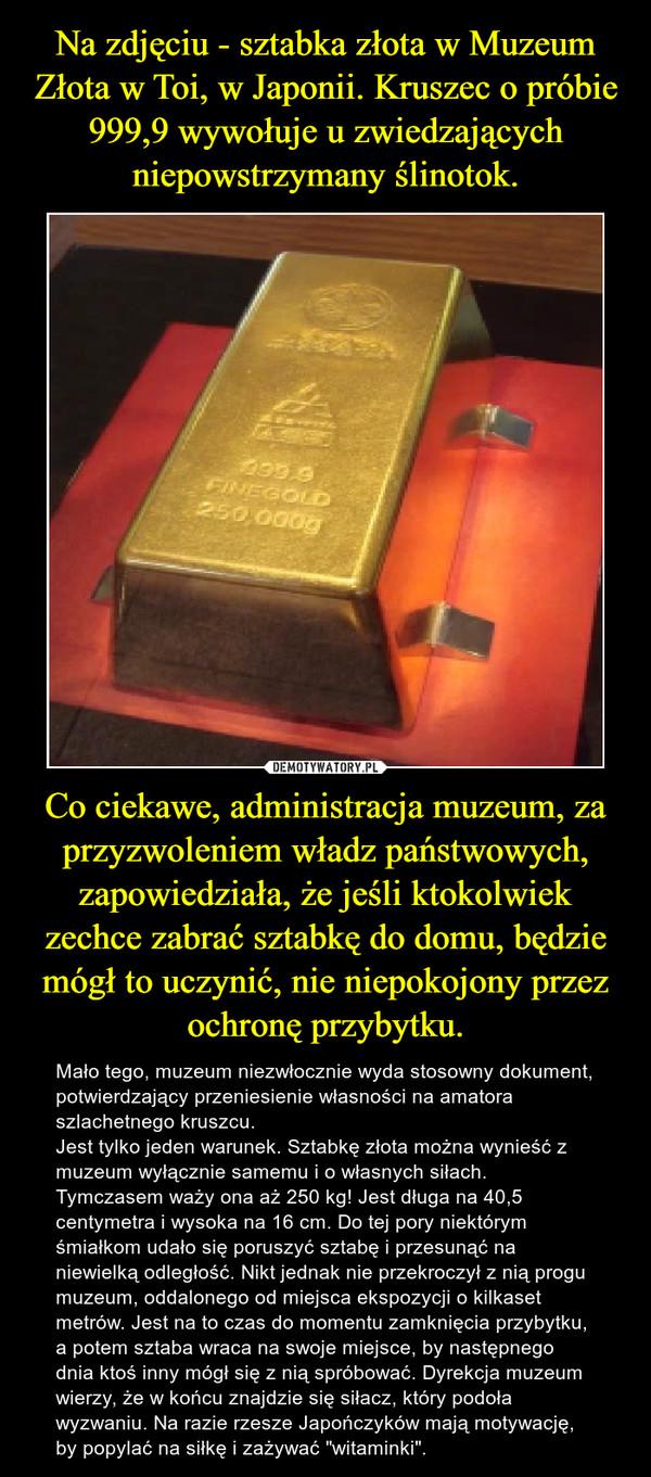 """Co ciekawe, administracja muzeum, za przyzwoleniem władz państwowych, zapowiedziała, że jeśli ktokolwiek zechce zabrać sztabkę do domu, będzie mógł to uczynić, nie niepokojony przez ochronę przybytku. – Mało tego, muzeum niezwłocznie wyda stosowny dokument, potwierdzający przeniesienie własności na amatora szlachetnego kruszcu.Jest tylko jeden warunek. Sztabkę złota można wynieść z muzeum wyłącznie samemu i o własnych siłach. Tymczasem waży ona aż 250 kg! Jest długa na 40,5 centymetra i wysoka na 16 cm. Do tej pory niektórym śmiałkom udało się poruszyć sztabę i przesunąć na niewielką odległość. Nikt jednak nie przekroczył z nią progu muzeum, oddalonego od miejsca ekspozycji o kilkaset metrów. Jest na to czas do momentu zamknięcia przybytku, a potem sztaba wraca na swoje miejsce, by następnego dnia ktoś inny mógł się z nią spróbować. Dyrekcja muzeum wierzy, że w końcu znajdzie się siłacz, który podoła wyzwaniu. Na razie rzesze Japończyków mają motywację, by popylać na siłkę i zażywać """"witaminki""""."""