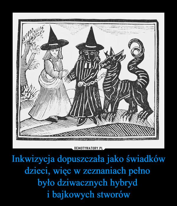 Inkwizycja dopuszczała jako świadków dzieci, więc w zeznaniach pełno było dziwacznych hybryd i bajkowych stworów –