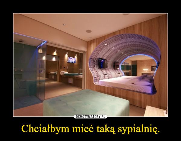 Chciałbym mieć taką sypialnię. –
