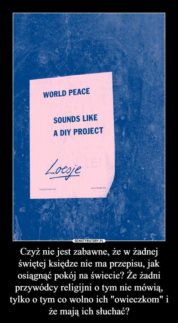 """Czyż nie jest zabawne, że w żadnej świętej księdze nie ma przepisu, jak osiągnąć pokój na świecie? Że żadni przywódcy religijni o tym nie mówią, tylko o tym co wolno ich """"owieczkom"""" i że mają ich słuchać? –"""